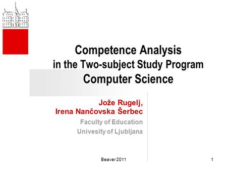 Competence Analysis in the Two-subject Study Program Computer Science Jože Rugelj, Irena Nančovska Šerbec Faculty of Education Univesity of Ljubljana 1Beaver.