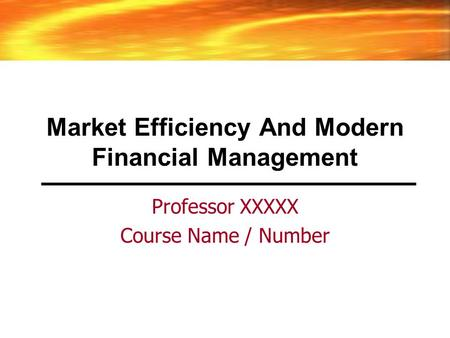 Market Efficiency And Modern Financial Management Professor XXXXX Course Name / Number.