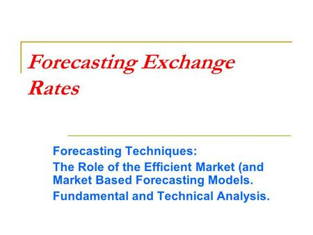 Forecasting Exchange Rates Forecasting Techniques: The Role of the Efficient Market (and Market Based Forecasting Models. Fundamental and Technical Analysis.
