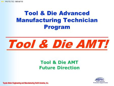  PROTECTED 関係者外秘 Tool & Die Advanced Manufacturing Technician Program Tool & Die AMT! Tool & Die AMT Future Direction.