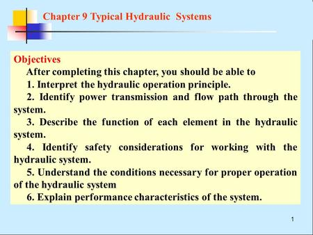 1 Objectives After completing this chapter, you should be able to 1. Interpret the hydraulic operation principle. 2. Identify power transmission and flow.