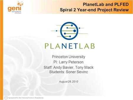Sponsored by the National Science Foundation PlanetLab and PLFED Spiral 2 Year-end Project Review Princeton University PI: Larry Peterson Staff: Andy Bavier,