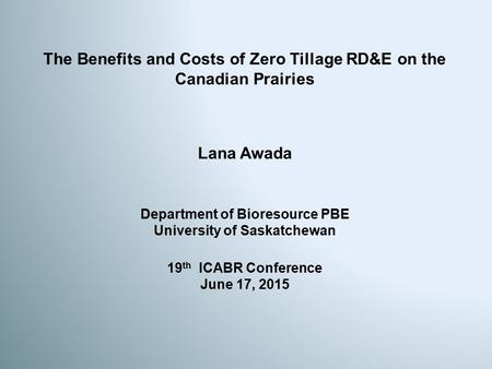 The Benefits and Costs of Zero Tillage RD&E on the Canadian Prairies Lana Awada 19 th ICABR Conference June 17, 2015 Department of Bioresource PBE University.