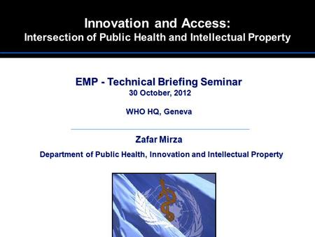 Innovation and Access: Intersection of Public Health and Intellectual Property EMP - Technical Briefing Seminar 30 October, 2012 WHO HQ, Geneva Zafar Mirza.