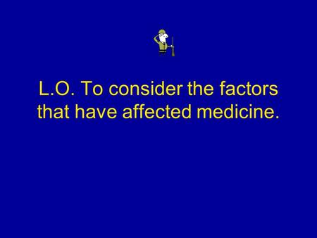 L.O. To consider the factors that have affected medicine.