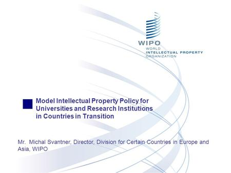 Model Intellectual Property Policy for Universities and Research Institutions in Countries in Transition Mr. Michal Svantner, Director, Division for Certain.