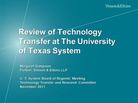 Review of Technology Transfer at The University of Texas System Margaret Sampson Partner, Vinson & Elkins LLP U. T. System Board of Regents' Meeting Technology.