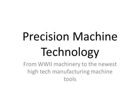 Precision Machine Technology From WWII machinery to the newest high tech manufacturing machine tools.
