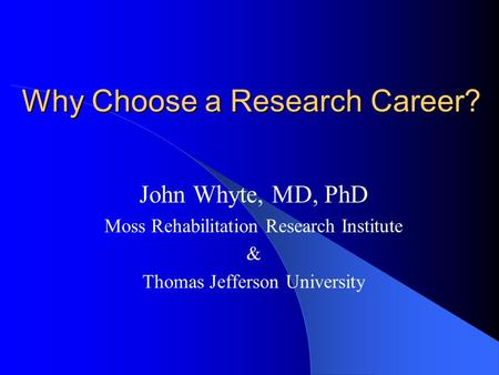Why Choose a Research Career? John Whyte, MD, PhD Moss Rehabilitation Research Institute & Thomas Jefferson University.
