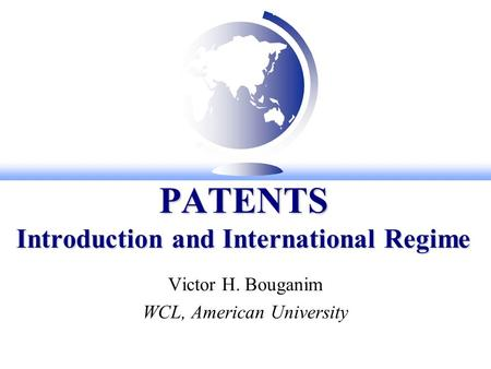 PATENTS Introduction and International Regime Victor H. Bouganim WCL, American University.