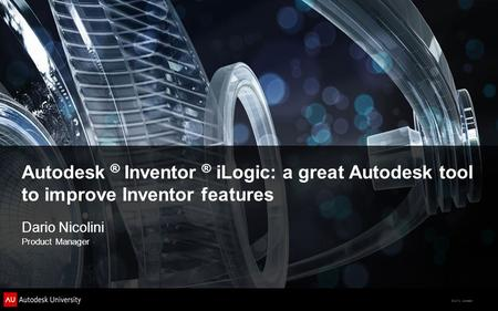 © 2012 Autodesk Dario Nicolini Product Manager Autodesk ® Inventor ® iLogic: a great Autodesk tool to improve Inventor features.