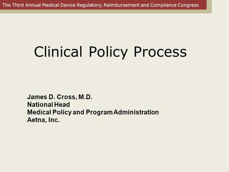 The Third Annual Medical Device Regulatory, Reimbursement and Compliance Congress James D. Cross, M.D. National Head Medical Policy and Program Administration.