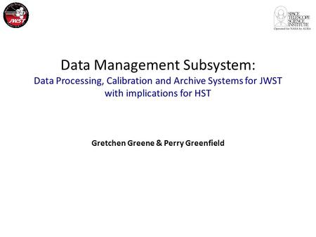 Data Management Subsystem: Data Processing, Calibration and Archive Systems for JWST with implications for HST Gretchen Greene & Perry Greenfield.