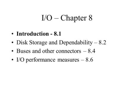 I/O – Chapter 8 Introduction - 8.1 Disk Storage and Dependability – 8.2 Buses and other connectors – 8.4 I/O performance measures – 8.6.