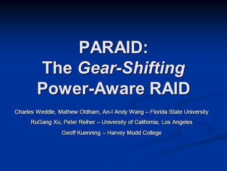 PARAID: The Gear-Shifting Power-Aware RAID Charles Weddle, Mathew Oldham, An-I Andy Wang – Florida State University RuGang Xu, Peter Reiher – University.