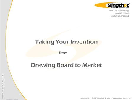 Copyright © 2006, Slingshot Product Development Group inc. Taking Your Invention from Drawing Board to Market.