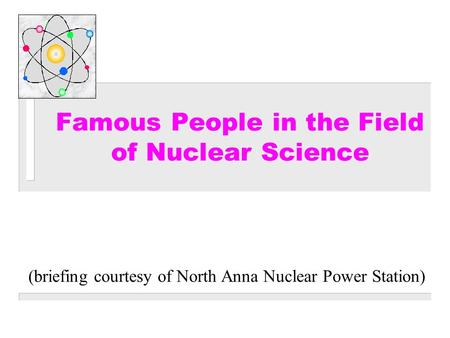(briefing courtesy of North Anna Nuclear Power Station) Famous People in the Field of Nuclear Science.
