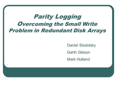 Parity Logging O vercoming the Small Write Problem in Redundant Disk Arrays Daniel Stodolsky Garth Gibson Mark Holland.