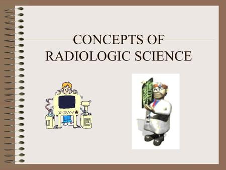 CONCEPTS OF RADIOLOGIC SCIENCE. Mass and Energy Mass is a measure of the amount of matter contained in or constituting a physical body.