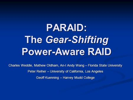 PARAID: The Gear-Shifting Power-Aware RAID Charles Weddle, Mathew Oldham, An-I Andy Wang – Florida State University Peter Reiher – University of California,