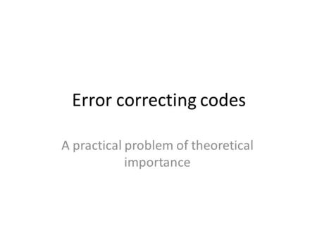 Error correcting codes A practical problem of theoretical importance.