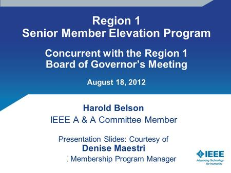 Region 1 Senior Member Elevation Program Concurrent with the Region 1 Board of Governor's Meeting August 18, 2012 Harold Belson IEEE A & A Committee Member.
