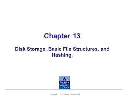 Chapter 13 Disk Storage, Basic File Structures, and Hashing. Copyright © 2004 Pearson Education, Inc.