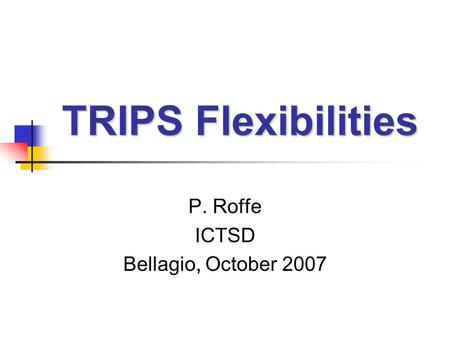 TRIPS Flexibilities P. Roffe ICTSD Bellagio, October 2007.
