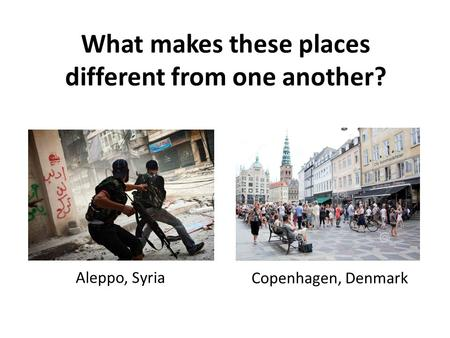 What makes these places different from one another? Aleppo, Syria Copenhagen, Denmark.