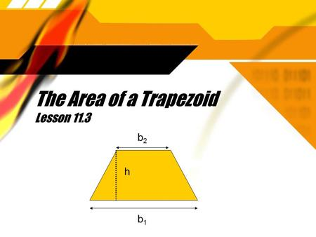 The Area of a Trapezoid Lesson 11.3 b2b2 b1b1 h. Theorem 102: The area of a trapezoid equals one-half the product of the height and the sum of the bases.
