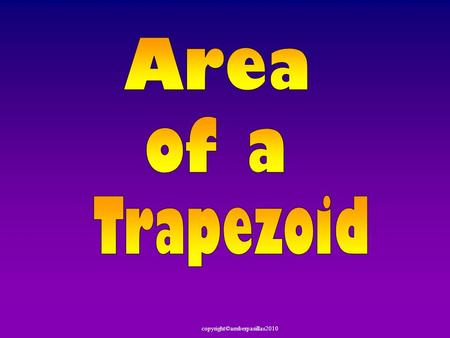Copyright©amberpasillas2010. Today we are going to review Area of a Triangle & Parallelogram. Then we are going to discover the Area of a Trapezoid.