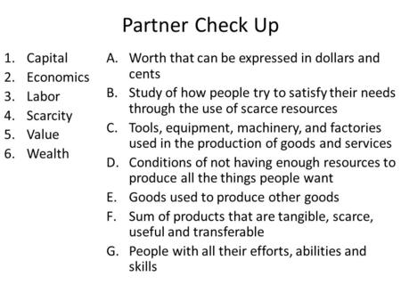 Partner Check Up 1.Capital 2.Economics 3.Labor 4.Scarcity 5.Value 6.Wealth A.Worth that can be expressed in dollars and cents B.Study of how people try.