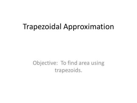 Trapezoidal Approximation Objective: To find area using trapezoids.