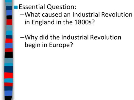 Essential Question: What caused an Industrial Revolution in England in the 1800s? Why did the Industrial Revolution begin in Europe?