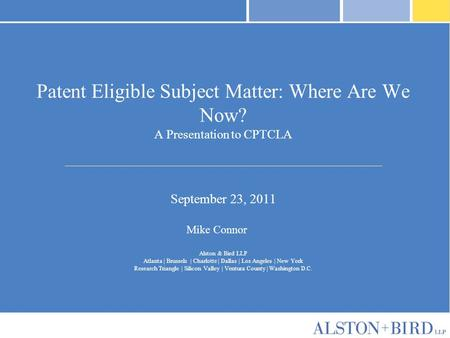Patent Eligible Subject Matter: Where Are We Now? A Presentation to CPTCLA September 23, 2011 Mike Connor Alston & Bird LLP Atlanta | Brussels | Charlotte.