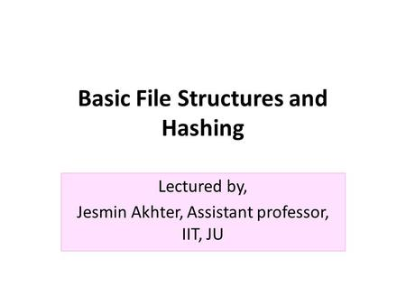 Basic File Structures and Hashing Lectured by, Jesmin Akhter, Assistant professor, IIT, JU.