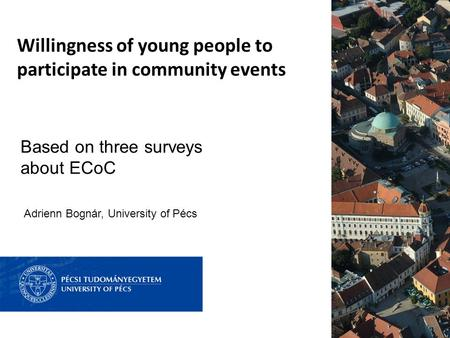 Willingness of young people to participate in community events Based on three surveys about ECoC Adrienn Bognár, University of Pécs.