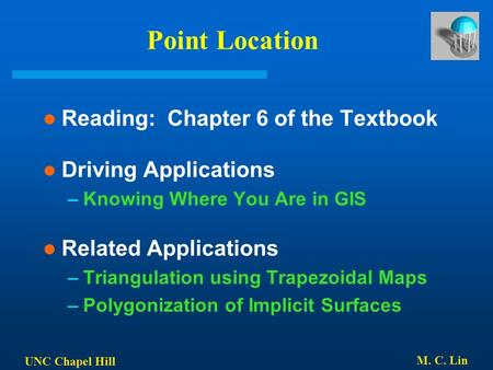 UNC Chapel Hill M. C. Lin Point Location Reading: Chapter 6 of the Textbook Driving Applications –Knowing Where You Are in GIS Related Applications –Triangulation.