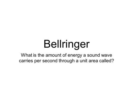 Bellringer What is the amount of energy a sound wave carries per second through a unit area called?