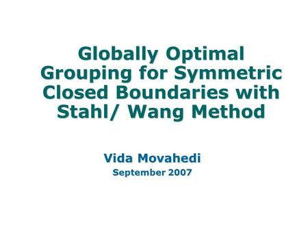 Globally Optimal Grouping for Symmetric Closed Boundaries with Stahl/ Wang Method Vida Movahedi September 2007.