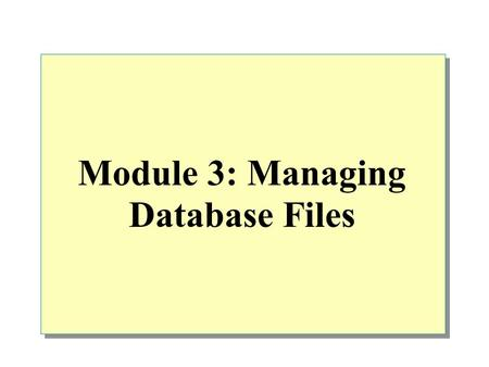 Module 3: Managing Database Files. Overview Introduction to Data Structures Creating Databases Managing Databases Placing Database Files and Logs Optimizing.