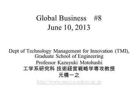 Global Business #8 June 10, 2013 Dept of Technology Management for Innovation (TMI), Graduate School of Engineering Professor Kazuyuki Motohashi 工学系研究科.