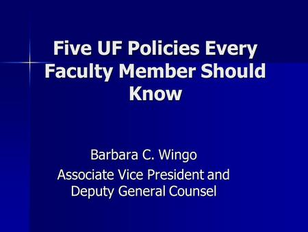 Five UF Policies Every Faculty Member Should Know Barbara C. Wingo Associate Vice President and Deputy General Counsel.