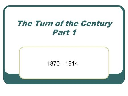The Turn of the Century Part 1 1870 - 1914. Changes At the Turn of the Century Industrial production tripled between 1870 and 1914 Great Britain, Germany,