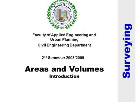 Areas and Volumes Introduction Faculty of Applied Engineering and Urban Planning Civil Engineering Department 2 nd Semester 2008/2009 Surveying.