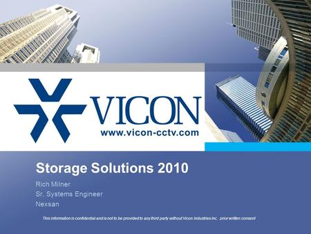 Storage Solutions 2010 Rich Milner Sr. Systems Engineer Nexsan This information is confidential and is not to be provided to any third party without Vicon.