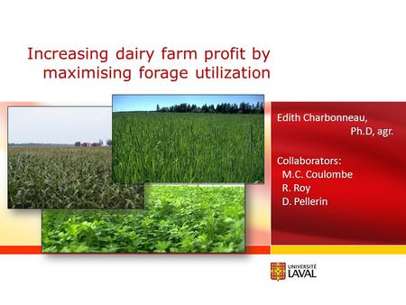 Increasing dairy farm profit by maximising forage utilization Edith Charbonneau, Ph.D, agr. Collaborators: M.C. Coulombe M.C. Coulombe R. Roy R. Roy D.