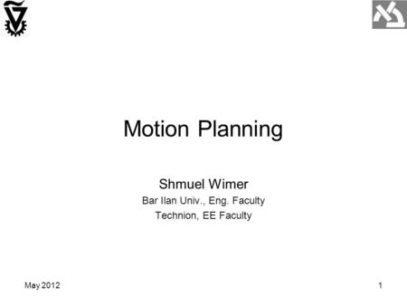 May 20121 Motion Planning Shmuel Wimer Bar Ilan Univ., Eng. Faculty Technion, EE Faculty.