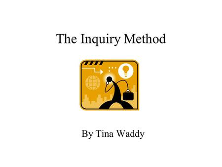 The Inquiry Method By Tina Waddy. Why the Inquiry Model? Questioning what we see around us. –Space Travel –Sea Exploration –Man's Origin Questioning how.