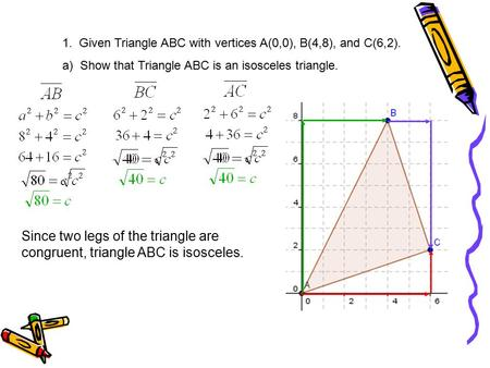 1. Given Triangle ABC with vertices A(0,0), B(4,8), and C(6,2). a) Show that Triangle ABC is an isosceles triangle. Since two legs of the triangle are.